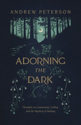 Adorning the Dark: Thoughts on Community, Calling, and the Mystery of Making  -     By: Andrew Peterson