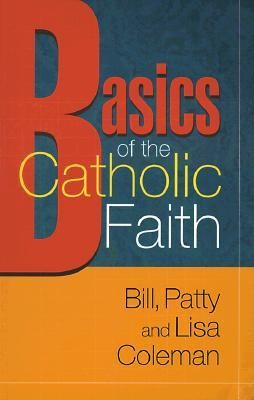 Basics of the Catholic Faith  -     By: Bill Coleman, Patty Coleman, Lisa M. Coleman