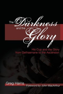 The Darkness and the Glory: His Cup and the Glory from Gethsemane to the Ascension  -     By: Greg Harris