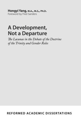 A Development, Not a Departure: The Lacunae in the Debate of the Doctrine of the Trinity and Gender Roles  -     By: Hongyi Yang