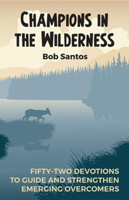 Champions in the Wilderness: Fifty-Two Devotions to Guide and Strengthen Emerging OvercomersRevised Edition  -     By: Bob Santos