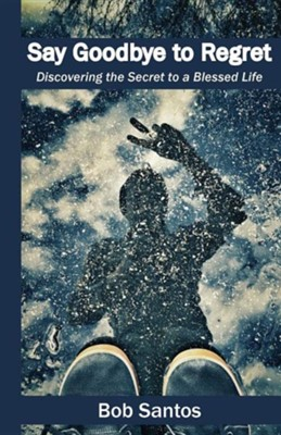 Say Goodbye to Regret: Discovering the Secret to a Blessed Life  -     Edited By: Min Crystal, Samantha Mitchell     By: Bob Santos