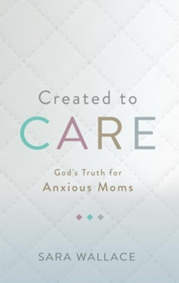 Created to Care: God's Truth for Anxious Moms  -     By: Sara Wallace