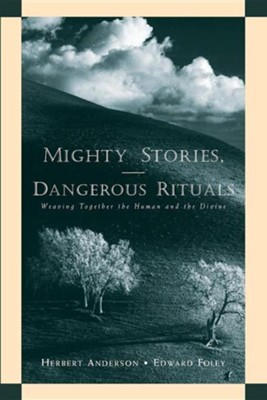 Mighty Stories, Dangerous Rituals: Weaving Together the Human and the Divine  -     By: Herbert Anderson, Edward Foley