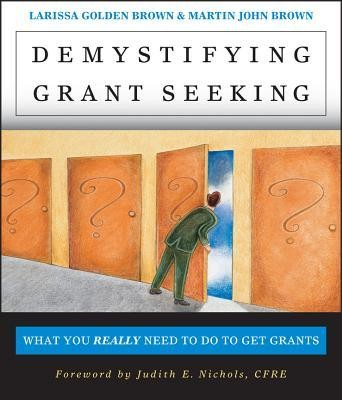 Demystifying Grantseeking: What You Really Need to Get Grants  -     By: Larissa Golden Brown, John Martin Brown, Judith E. Nichols