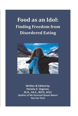 Food as an Idol: Finding Freedom from Disordered Eating  -     By: Pamela K. Orgeron