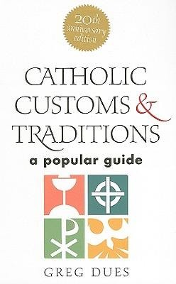 Catholic Customs & Traditions: A Popular Guide-20th Anniversary Edition  -     By: Greg Dues