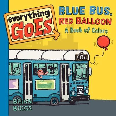 Everything Goes: Blue Bus, Red Balloon--A Book of Colors  -     By: Brian Biggs     Illustrated By: Brian Biggs