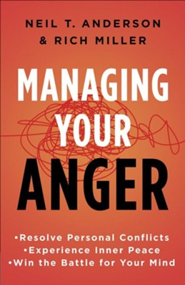 Managing Your Anger: Resolve Personal Conflicts, Experience Inner Peace, and Win the Battle for Your Min  -     By: Neil T. Anderson, Rich Miller