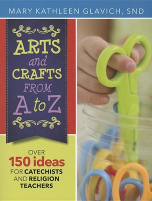 Arts and Crafts from A to Z: Over 150 Ideas for Catechists and Religion Teachers  -     By: Kathleen Glavich