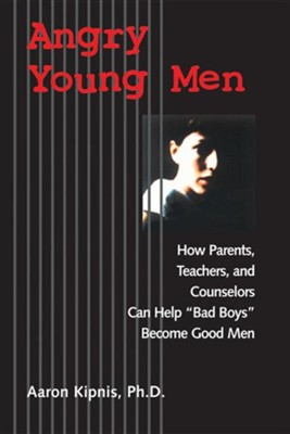 Angry Young Men: How Parents, Teachers, and Counselors Can Help Bad Boys Become Good Men  -     By: Aaron Kipnis, James Gilligan