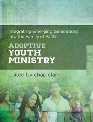 Adoptive Youth Ministry: Integrating Emerging Generations into the Family of Faith  -     By: Chap Clark