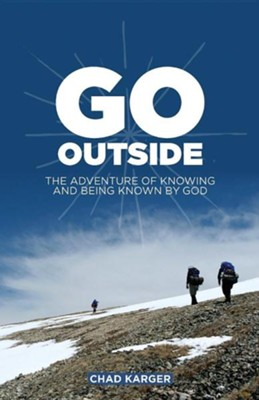 Go Outside: The Adventure of Knowing and Being Known by God  -     By: Chad Karger