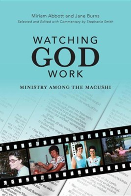Watching God Work: Ministry Among the Macushi  -     Edited By: Stephanie Smith     By: Miriam Abbott, Jane Burns