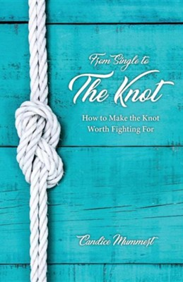 From Single to the Knot: How to Make the Knot Worth Fighting for  -     By: Candice Mummert