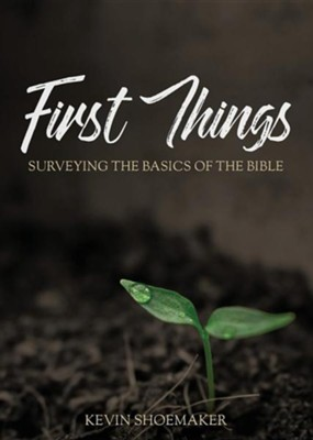 First Things: Surveying the Basics of the Bible  -     By: Kevin Shoemaker