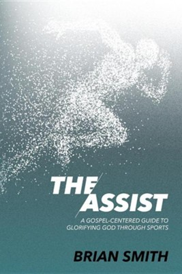 The Assist: A Gospel-Centered Guide to Glorifying God Through Sports  -     By: Brian Smith