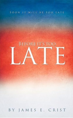Before It's Too Late  -     By: James E. Crist