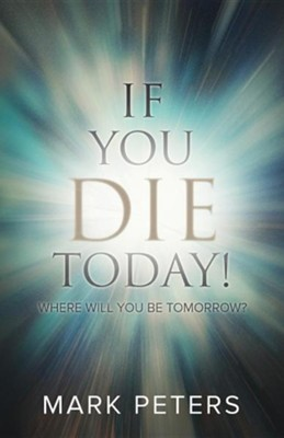 If You Die Today!: Where Will You Be Tomorrow?  -     By: Mark Peters