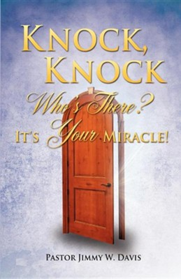 Knock, Knock Who's There? It's Your Miracle!  -     By: Pastor Jimmy W. Davis