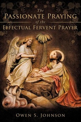 The Passionate Praying of the Effectual Fervent Prayer  -     By: Owen S. Johnson