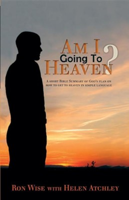 Am I Going to Heaven?: A Short Bible Summary of God's Plan on How to Get to Heaven in Simple Language  -     By: Ron Wise, Helen Atchley