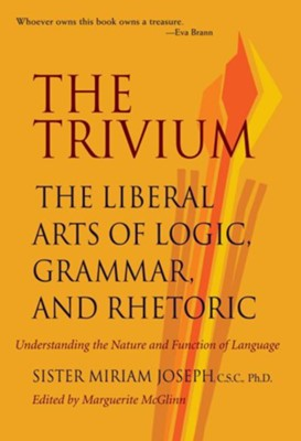 The Trivium: The Liberal Arts of Logic, Grammar, and Rhetoric  -     Edited By: Marguerite McGlinn     By: Miriam Joseph