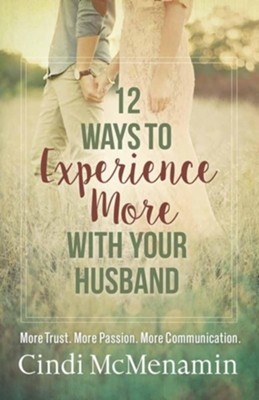 12 Ways to Experience More with Your Husband: More Trust. More Passion. More Communication  -     By: Cindi McMenamin