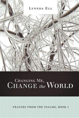 Changing Me, Change the World: Prayers from the Psalms, Book I  -     By: Lynnda Ell
