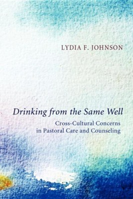 Drinking from the Same Well: Cross-Cultural Concerns in Pastoral Care and Counseling  -     By: Lydia F. Johnson