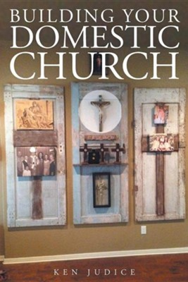 Building Your Domestic Church  -     By: Ken Judice