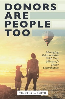 Donors Are People Too: Managing Relationships with Your Ministry's Major Contributors  -     By: Timothy Smith