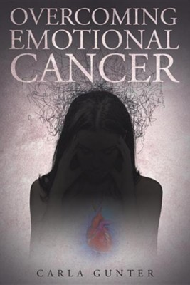 Overcoming Emotional Cancer  -     By: Carla Gunter