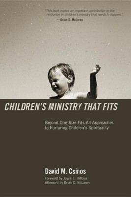 Children's Ministry That Fits: Beyond One-Size-Fits-All Approaches to Nuturing Children's Spirituality  -     By: David M. Csinos, Brian D. McLaren, Joyce E. Bellous