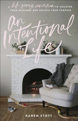 An Intentional Life: A Life-Giving Invitation to Uncover Your Passions and Unlock Your Purpose  -     By: Karen Stott
