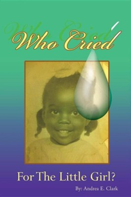 Who Cried for the Little Girl  -     By: Andrea E. Clark
