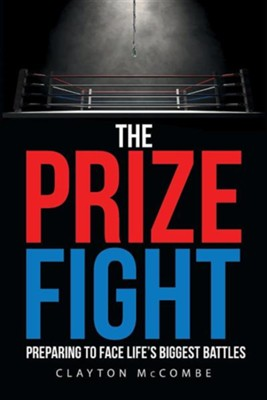 The Prize Fight: Preparing to Face Life's Biggest Battles  -     By: Clayton McCombe