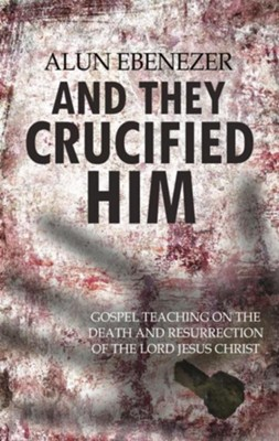 And They Crucified Him: Gospel Teaching on the Death and Resurrection  -     By: Alun Ebenezer