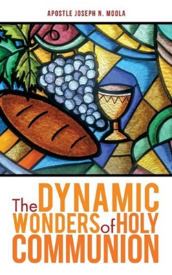The Dynamic Wonders of Holy Communion  -     By: Apostle Joseph N. Moola
