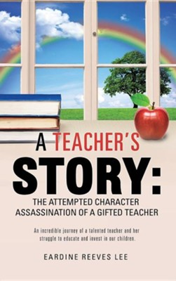 A Teacher's Story: The Attempted Character Assassination of a Gifted Teacher  -     By: Eardine Reeves Lee