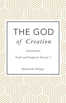 The God of Creation: Truth and Gospel in Genesis 1  -     By: Richard Philips