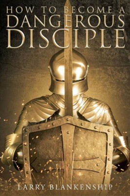 How to Become a Dangerous Disciple  -     By: Larry Blankenship