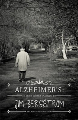 Alzheimer's: So That's What It's Going to Be Jim Bergstrom  -     By: Catherine Bergstrom
