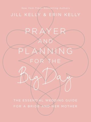 Prayer and Planning for the Big Day; The Essential Wedding Guide for a Bride and Her Mother  -     By: Jill Marie Kelly, Erin Kelly