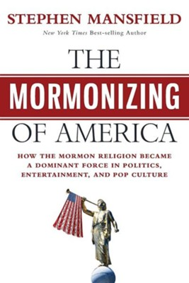 The Mormonizing of America: How the Mormon Religion Became a Dominant Force in Politics, Entertainment, and Pop Culture  -     By: Stephen Mansfield