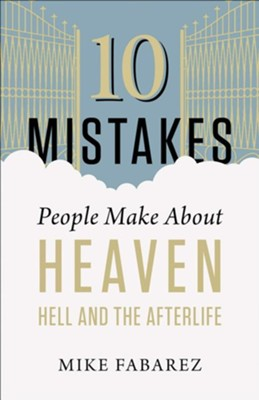 10 Mistakes People Make About Heaven, Hell, and the Afterlife  -     By: Mike Fabarez