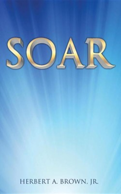Soar  -     By: Herbert A. Brown Jr.