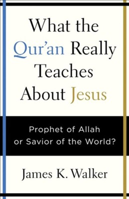 What the Qur'an Really Teaches About Jesus: Prophet of Allah or Savior of the World?  -     By: James K. Walker