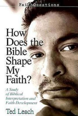 How Does the Bible Shape My Faith?: A Study of Bibical Interpretaton and Faith Development  -     By: Ted Leach
