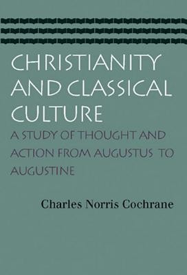 Christianity and Classical Culture: A Study of Thought and Action from Augustus to Augustine  -     By: Charles Norris Cochrane